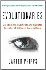 Evolutionaries: Unlocking the Spiritual and Cultural Potential of Science's Greatest Idea by Carter Phipps