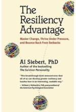 The Resiliency Advantage: Master Change, Thrive Under Pressure, and Bounce Back From Setbacks by Al Siebert, PhD