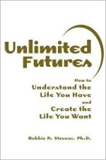 Unlimited Futures: How to Understand the Life You Have and Create the Life You Want by Bobbie R. Stevens, Ph.D.